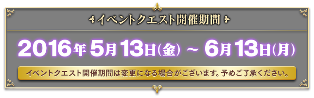 イベントクエスト開催期間:2016/5/13(金)〜2016/6/13(月)開催予定(イベントクエスト開催期間は変更になる場合がございます。予めご了承ください。)