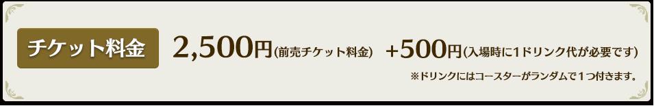 2,500円(前売チケット料金)+500円(入場時に1ドリンク代が必要です)※コラボドリンクにはコースターがランダムで1つ付きます。